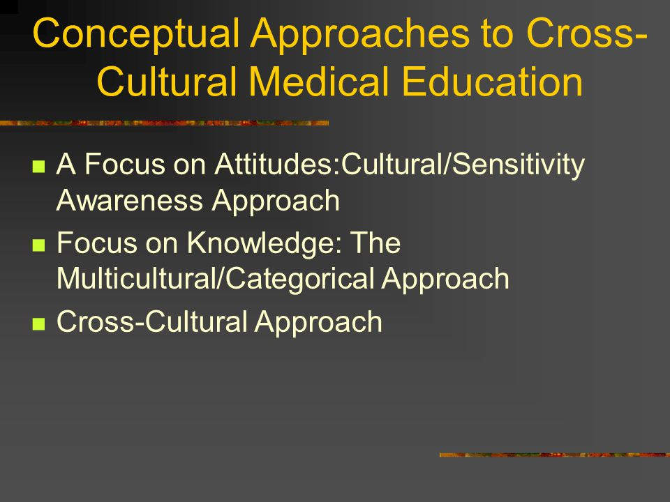 Conceptual Approaches to Cross- Cultural Medical Education A Focus on Attitudes:Cultural/Sensitivity Awareness Approach Focus on Knowledge: The Multicultural/Categorical Approach Cross-Cultural Approach