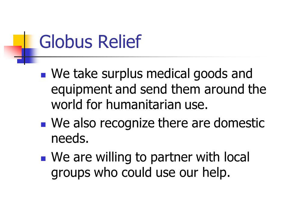 Globus Relief We take surplus medical goods and equipment and send them around the world for humanitarian use. We also recognize there are domestic ne