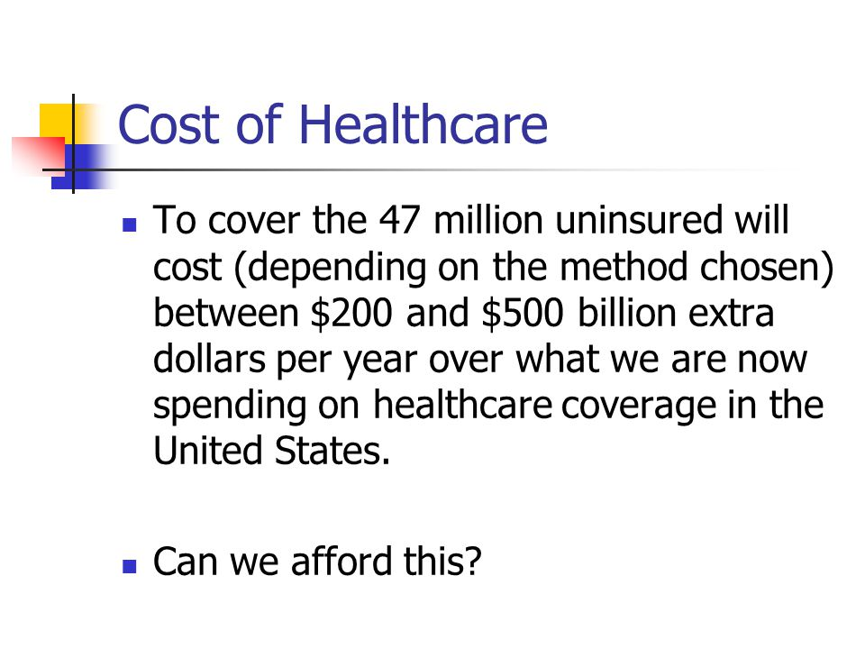 Cost of Healthcare To cover the 47 million uninsured will cost (depending on the method chosen) between $200 and $500 billion extra dollars per year over what we are now spending on healthcare coverage in the United States.