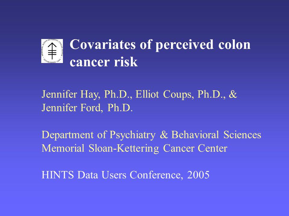 Covariates of perceived colon cancer risk Jennifer Hay, Ph.D., Elliot Coups, Ph.D., & Jennifer Ford, Ph.D.