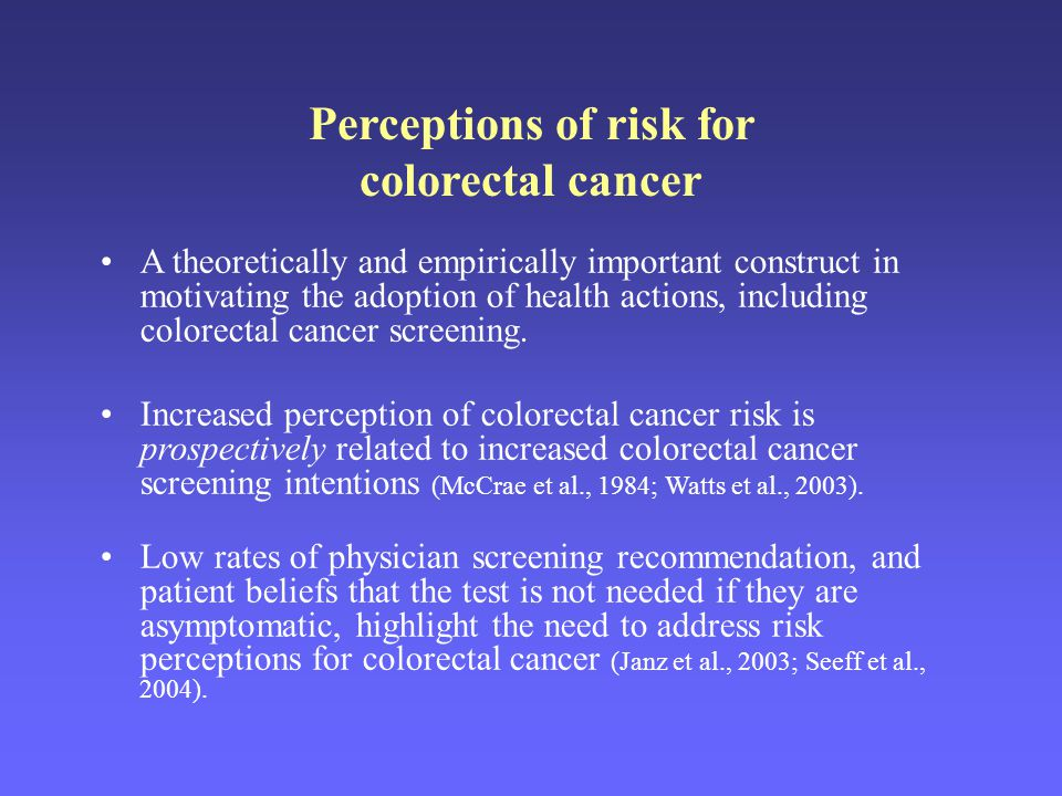 Perceptions of risk for colorectal cancer A theoretically and empirically important construct in motivating the adoption of health actions, including colorectal cancer screening.