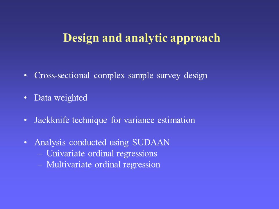 Cross-sectional complex sample survey design Data weighted Jackknife technique for variance estimation Analysis conducted using SUDAAN –Univariate ordinal regressions –Multivariate ordinal regression Design and analytic approach