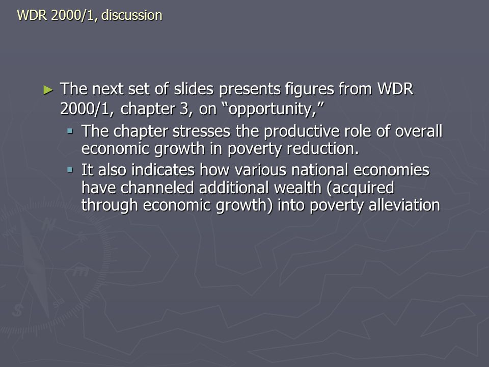 WDR 2000/1, discussion ► The next set of slides presents figures from WDR 2000/1, chapter 3, on opportunity,  The chapter stresses the productive role of overall economic growth in poverty reduction.