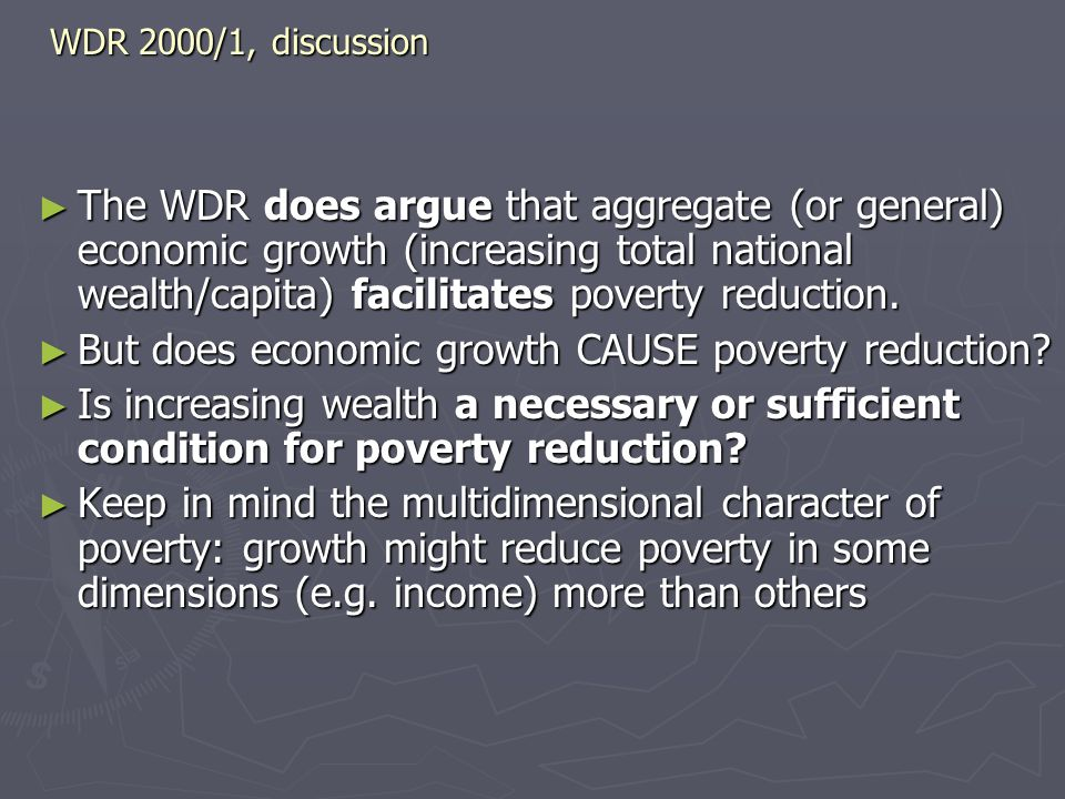 WDR 2000/1, discussion ► The WDR does argue that aggregate (or general) economic growth (increasing total national wealth/capita) facilitates poverty