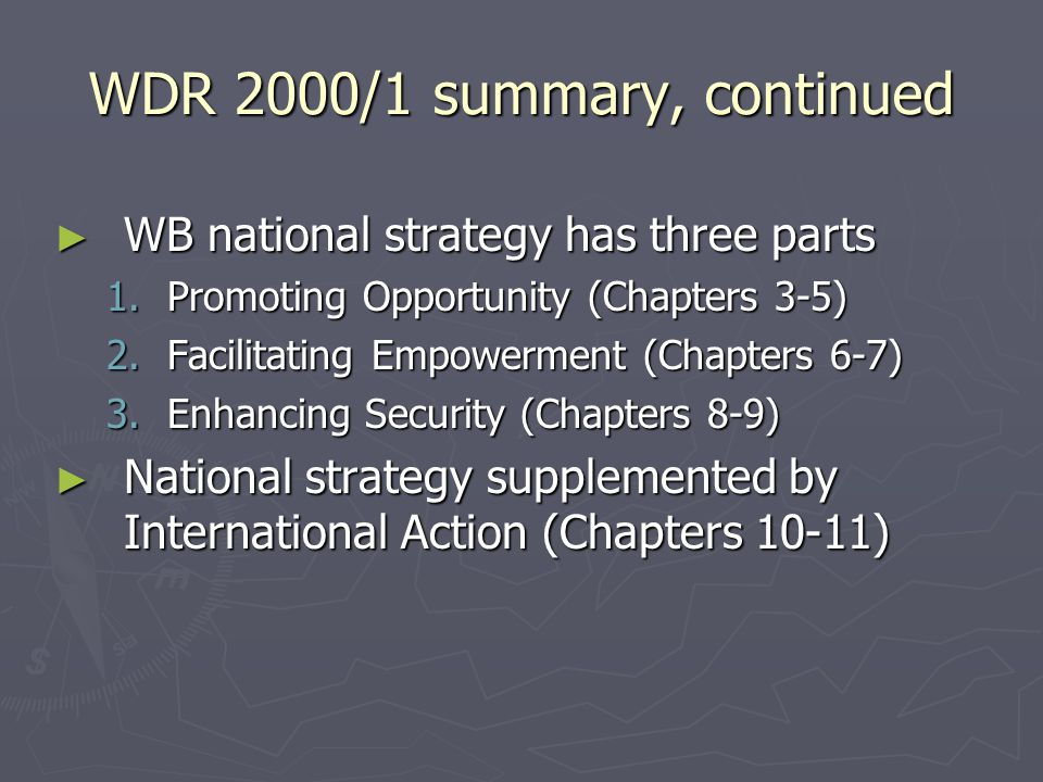 WDR 2000/1 summary, continued ► WB national strategy has three parts 1.Promoting Opportunity (Chapters 3-5) 2.Facilitating Empowerment (Chapters 6-7) 3.Enhancing Security (Chapters 8-9) ► National strategy supplemented by International Action (Chapters 10-11)