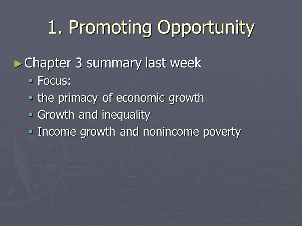1. Promoting Opportunity ► Chapter 3 summary last week  Focus:  the primacy of economic growth  Growth and inequality  Income growth and nonincome