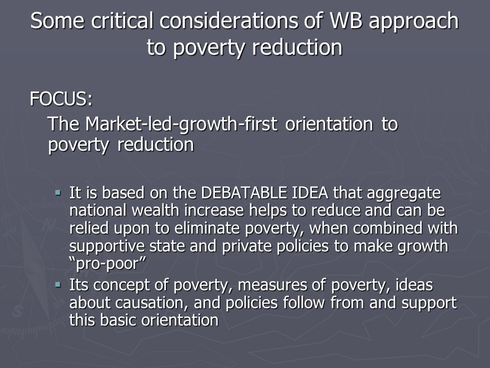 Some critical considerations of WB approach to poverty reduction FOCUS: The Market-led-growth-first orientation to poverty reduction The Market-led-growth-first orientation to poverty reduction  It is based on the DEBATABLE IDEA that aggregate national wealth increase helps to reduce and can be relied upon to eliminate poverty, when combined with supportive state and private policies to make growth pro-poor  Its concept of poverty, measures of poverty, ideas about causation, and policies follow from and support this basic orientation