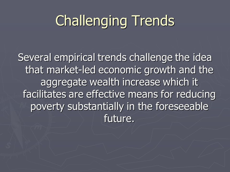Challenging Trends Several empirical trends challenge the idea that market-led economic growth and the aggregate wealth increase which it facilitates
