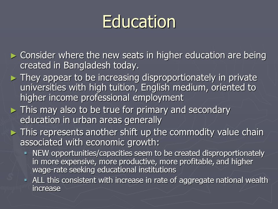 Education ► Consider where the new seats in higher education are being created in Bangladesh today. ► They appear to be increasing disproportionately