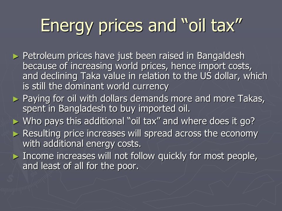 """Energy prices and """"oil tax"""" ► Petroleum prices have just been raised in Bangaldesh because of increasing world prices, hence import costs, and declini"""