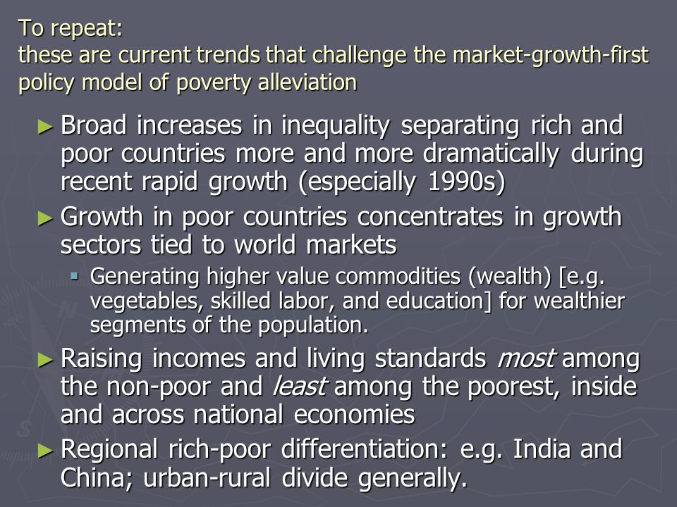 To repeat: these are current trends that challenge the market-growth-first policy model of poverty alleviation ► Broad increases in inequality separating rich and poor countries more and more dramatically during recent rapid growth (especially 1990s) ► Growth in poor countries concentrates in growth sectors tied to world markets  Generating higher value commodities (wealth) [e.g.