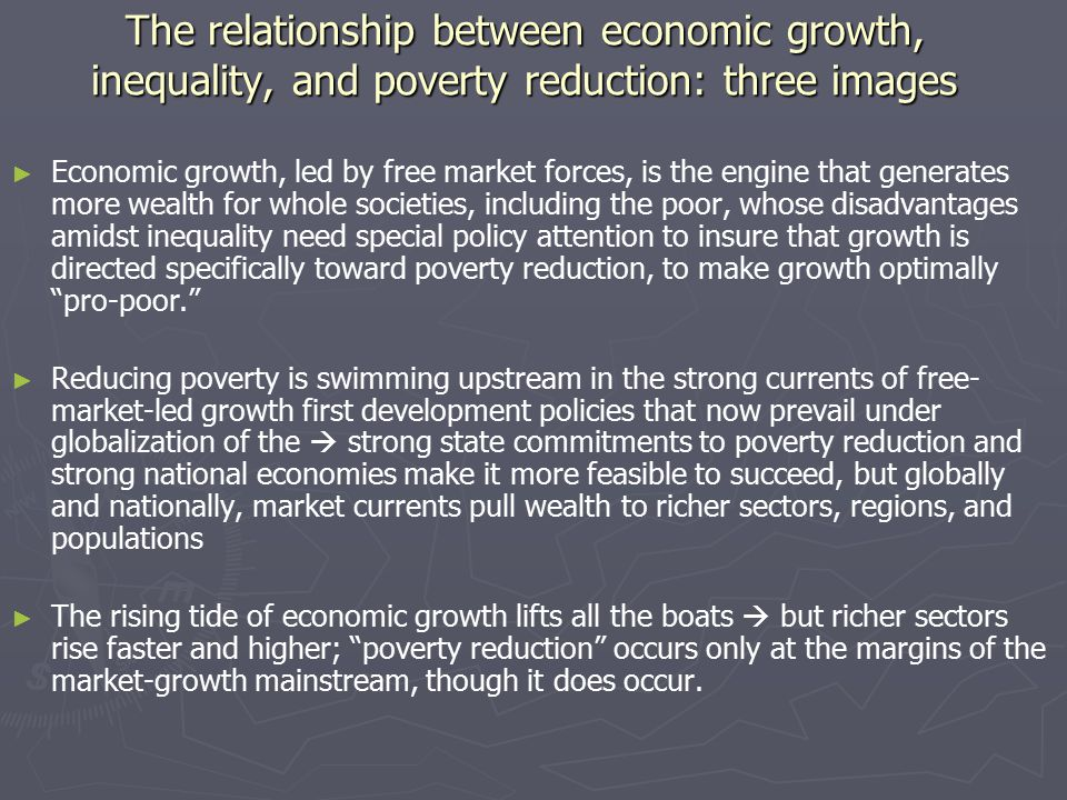 The relationship between economic growth, inequality, and poverty reduction: three images ► ► Economic growth, led by free market forces, is the engine that generates more wealth for whole societies, including the poor, whose disadvantages amidst inequality need special policy attention to insure that growth is directed specifically toward poverty reduction, to make growth optimally pro-poor. ► ► Reducing poverty is swimming upstream in the strong currents of free- market-led growth first development policies that now prevail under globalization of the  strong state commitments to poverty reduction and strong national economies make it more feasible to succeed, but globally and nationally, market currents pull wealth to richer sectors, regions, and populations ► ► The rising tide of economic growth lifts all the boats  but richer sectors rise faster and higher; poverty reduction occurs only at the margins of the market-growth mainstream, though it does occur.