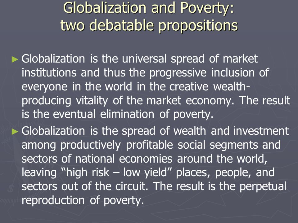 Globalization and Poverty: two debatable propositions ► ► Globalization is the universal spread of market institutions and thus the progressive inclusion of everyone in the world in the creative wealth- producing vitality of the market economy.