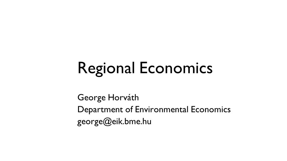 Regional Economics George Horváth Department of Environmental Economics george@eik.bme.hu
