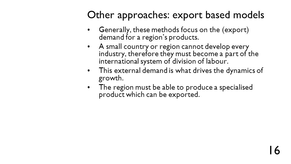 Other approaches: export based models Generally, these methods focus on the (export) demand for a region's products. A small country or region cannot