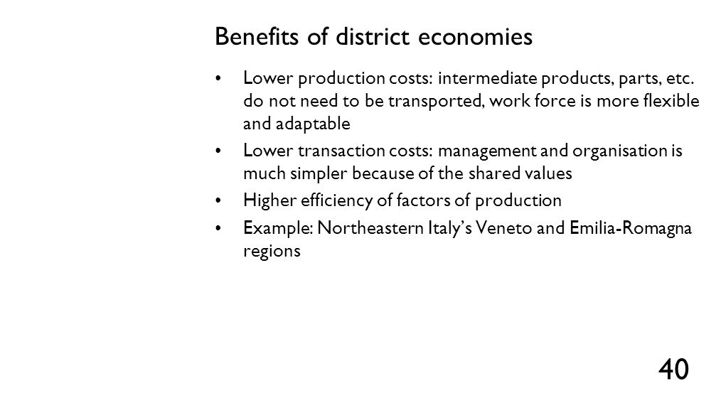 Benefits of district economies Lower production costs: intermediate products, parts, etc. do not need to be transported, work force is more flexible a