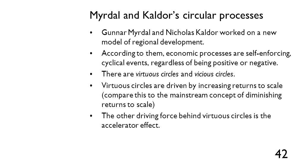 Myrdal and Kaldor's circular processes Gunnar Myrdal and Nicholas Kaldor worked on a new model of regional development. According to them, economic pr