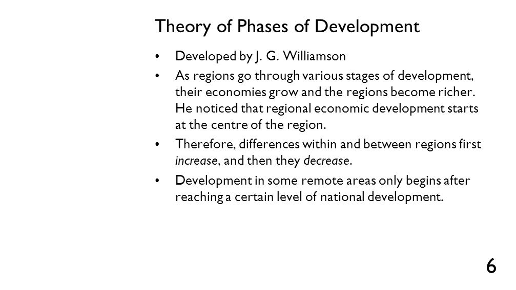 Theory of Phases of Development Developed by J. G. Williamson As regions go through various stages of development, their economies grow and the region