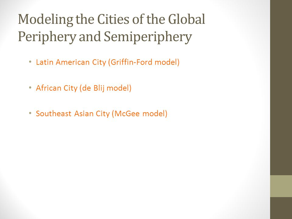 Modeling the Cities of the Global Periphery and Semiperiphery Latin American City (Griffin-Ford model) African City (de Blij model) Southeast Asian Ci