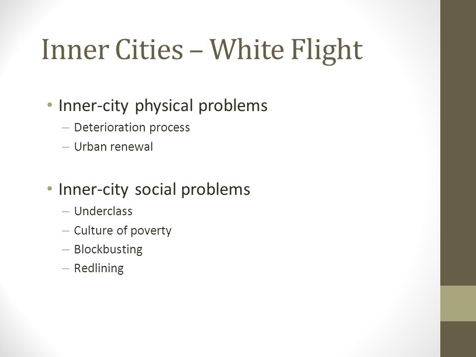 Inner Cities – White Flight Inner-city physical problems – Deterioration process – Urban renewal Inner-city social problems – Underclass – Culture of