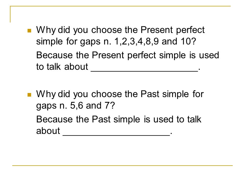 Why did you choose the Present perfect simple for gaps n. 1,2,3,4,8,9 and 10? Because the Present perfect simple is used to talk about _______________