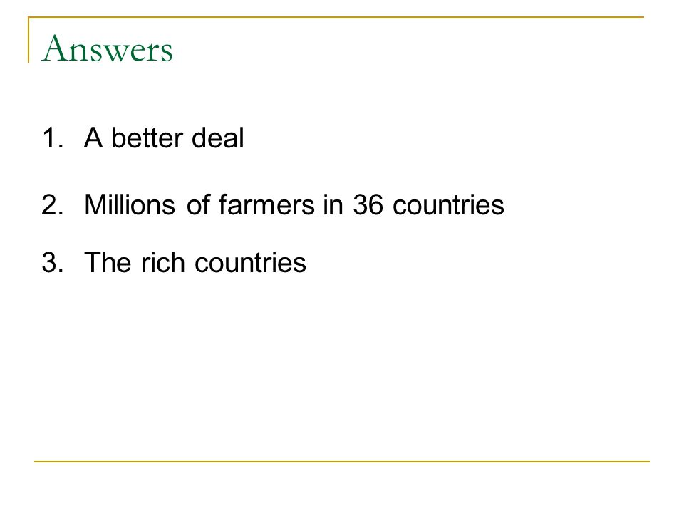Answers 1.A better deal 2.Millions of farmers in 36 countries 3.The rich countries