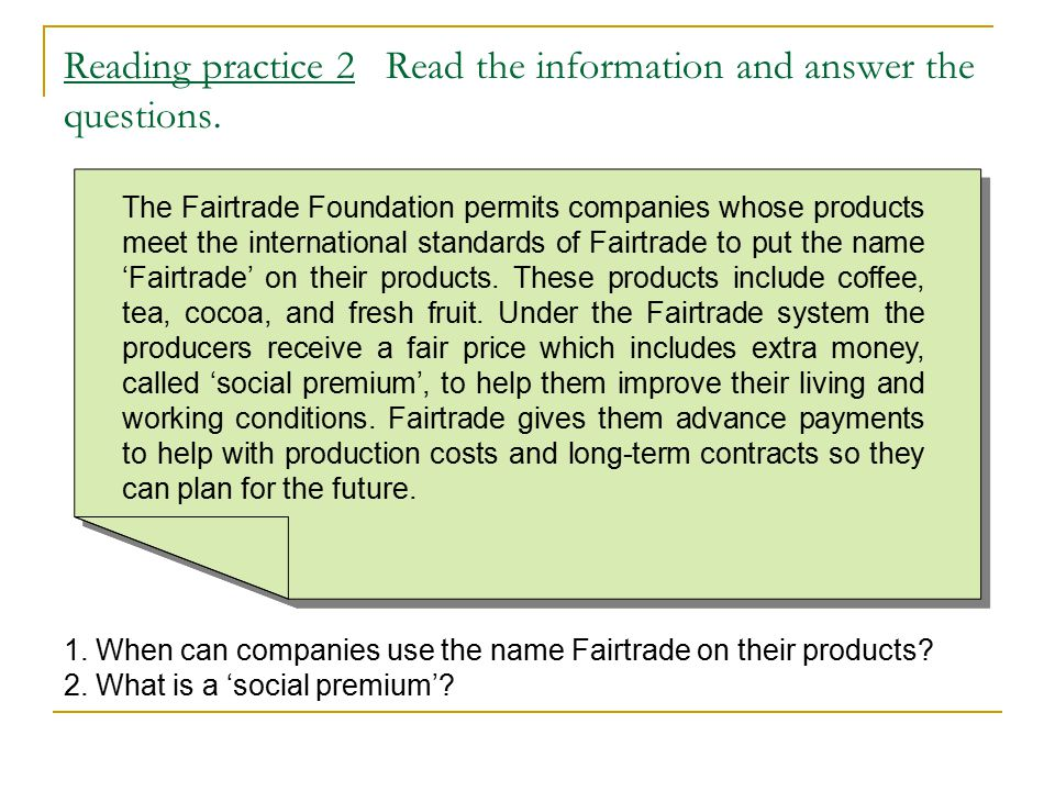 Reading practice 2 Read the information and answer the questions. 1. When can companies use the name Fairtrade on their products? 2. What is a 'social
