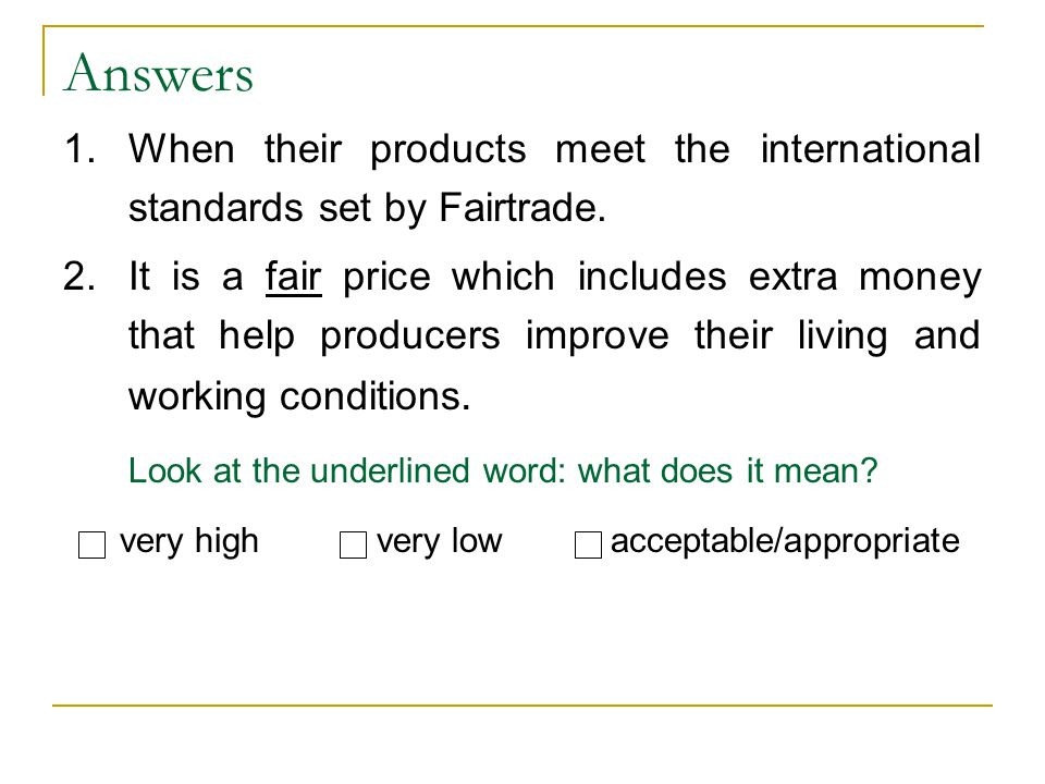 Answers 1.When their products meet the international standards set by Fairtrade. 2.It is a fair price which includes extra money that help producers i