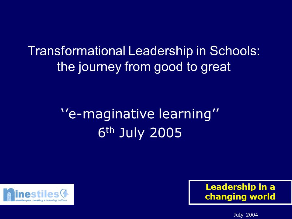 Leadership in a changing world July 2004 ''e-maginative learning'' 6 th July 2005 Transformational Leadership in Schools: the journey from good to great