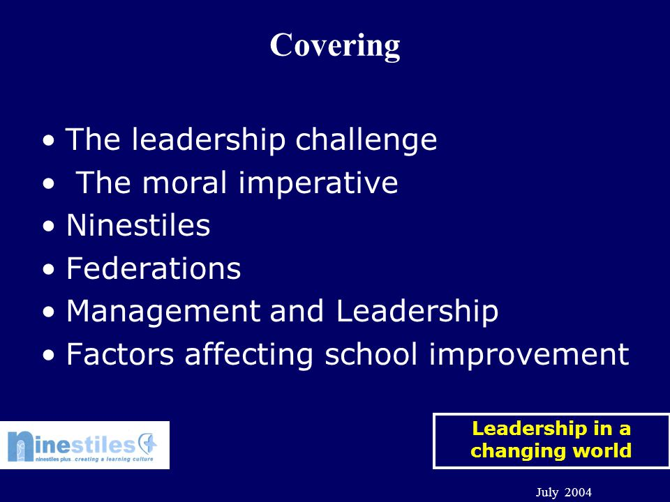 Leadership in a changing world July 2004 Covering The leadership challenge The moral imperative Ninestiles Federations Management and Leadership Factors affecting school improvement