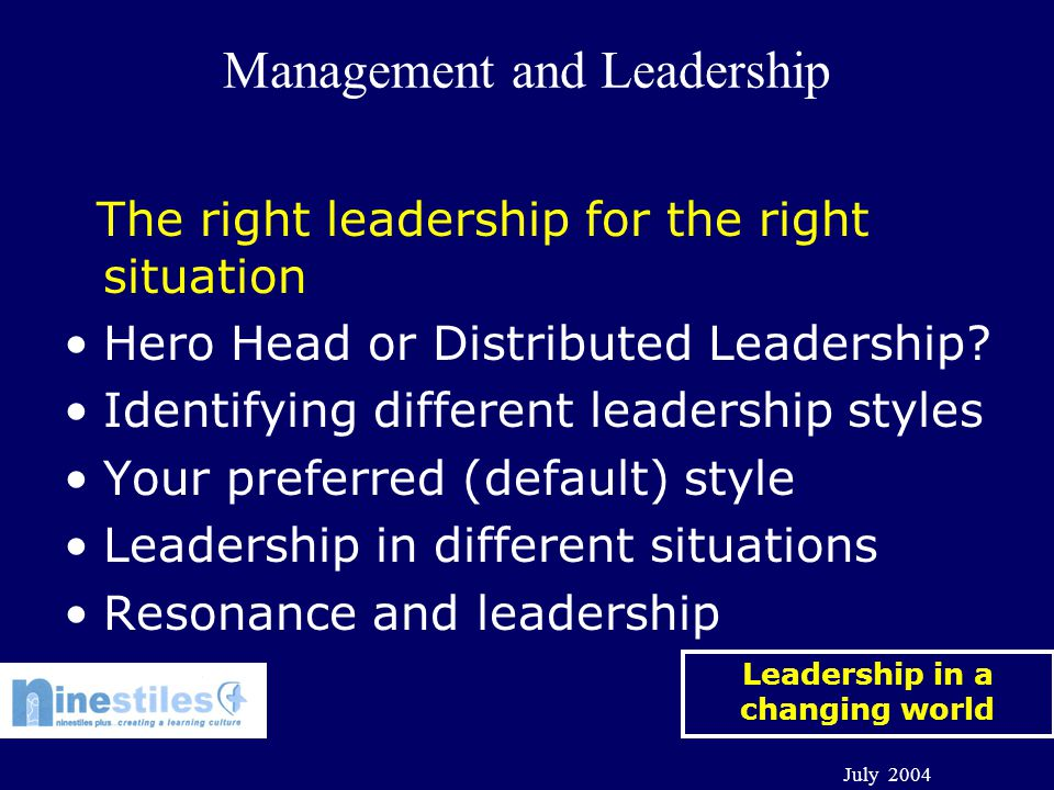 Leadership in a changing world July 2004 Management and Leadership The right leadership for the right situation Hero Head or Distributed Leadership.