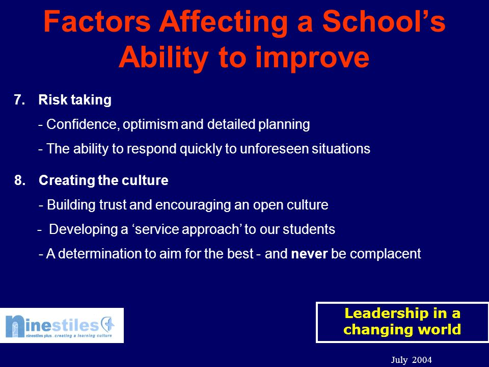 Leadership in a changing world July 2004 Factors Affecting a School's Ability to improve 7.Risk taking - Confidence, optimism and detailed planning - The ability to respond quickly to unforeseen situations 8.Creating the culture - Building trust and encouraging an open culture - Developing a 'service approach' to our students - A determination to aim for the best - and never be complacent