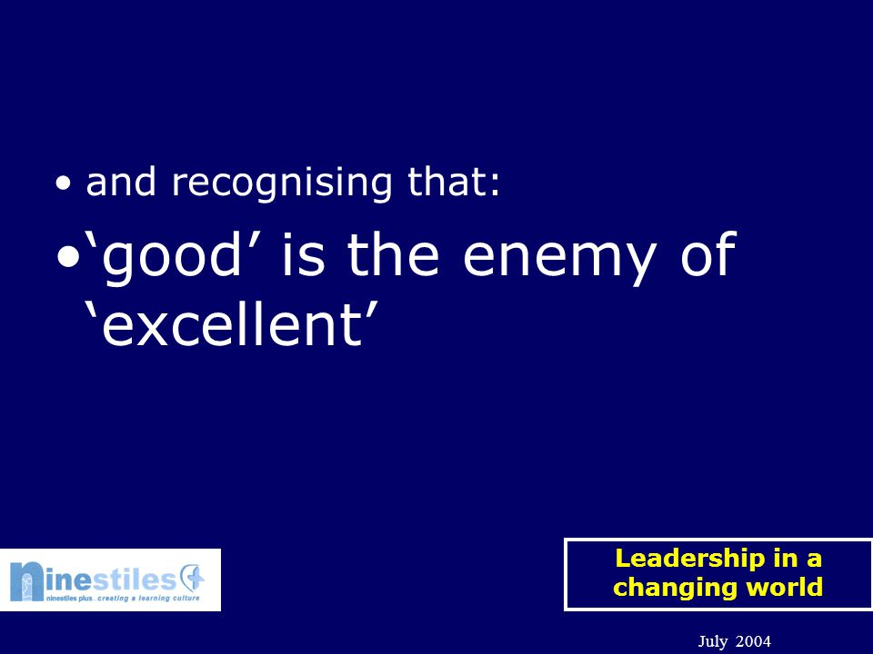 Leadership in a changing world July 2004 and recognising that: 'good' is the enemy of 'excellent'