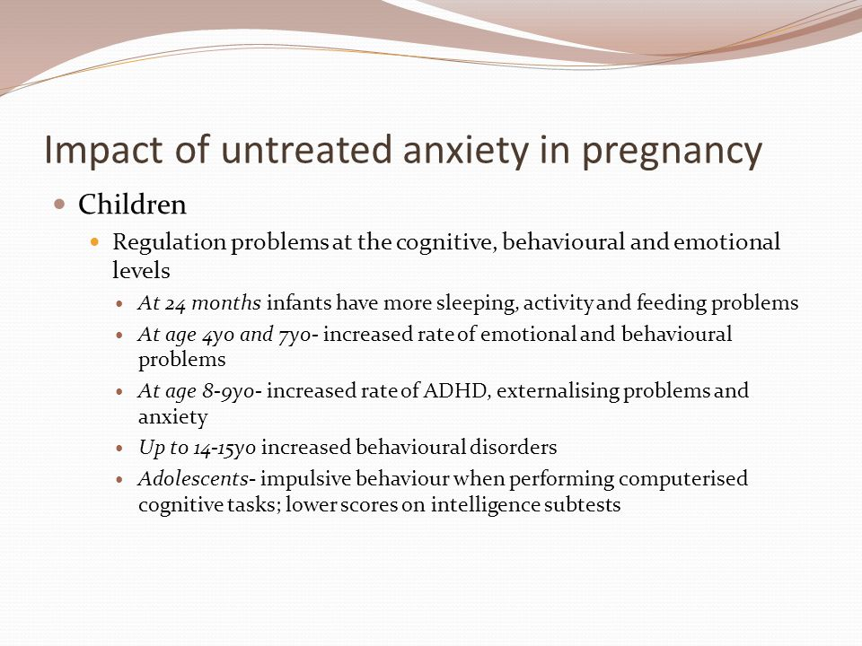 Impact of untreated anxiety in pregnancy Children Regulation problems at the cognitive, behavioural and emotional levels At 24 months infants have more sleeping, activity and feeding problems At age 4yo and 7yo- increased rate of emotional and behavioural problems At age 8-9yo- increased rate of ADHD, externalising problems and anxiety Up to 14-15yo increased behavioural disorders Adolescents- impulsive behaviour when performing computerised cognitive tasks; lower scores on intelligence subtests
