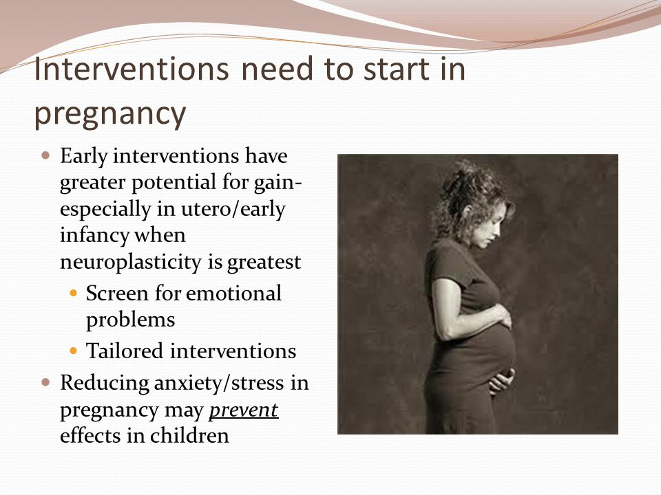 Interventions need to start in pregnancy Early interventions have greater potential for gain- especially in utero/early infancy when neuroplasticity is greatest Screen for emotional problems Tailored interventions Reducing anxiety/stress in pregnancy may prevent effects in children