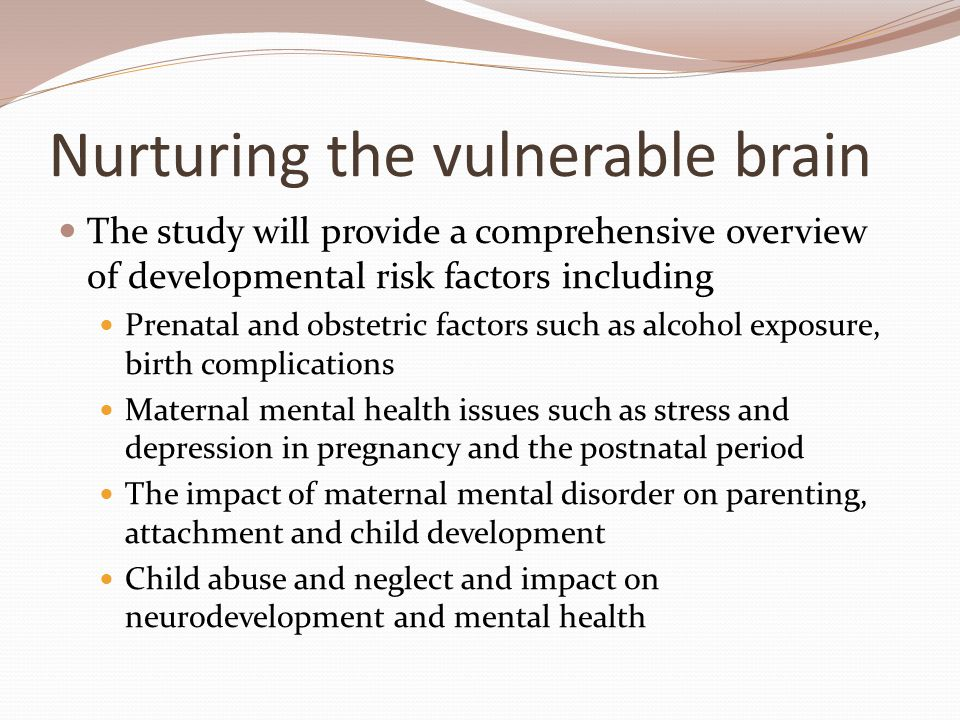 Nurturing the vulnerable brain The study will provide a comprehensive overview of developmental risk factors including Prenatal and obstetric factors such as alcohol exposure, birth complications Maternal mental health issues such as stress and depression in pregnancy and the postnatal period The impact of maternal mental disorder on parenting, attachment and child development Child abuse and neglect and impact on neurodevelopment and mental health