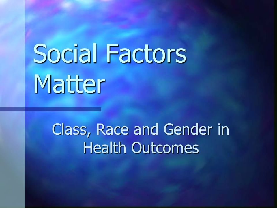 Social Factors Matter Class, Race and Gender in Health Outcomes