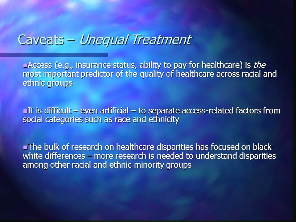 Access (e.g., insurance status, ability to pay for healthcare) is the most important predictor of the quality of healthcare across racial and ethnic groups Access (e.g., insurance status, ability to pay for healthcare) is the most important predictor of the quality of healthcare across racial and ethnic groups It is difficult – even artificial – to separate access-related factors from social categories such as race and ethnicity It is difficult – even artificial – to separate access-related factors from social categories such as race and ethnicity The bulk of research on healthcare disparities has focused on black- white differences – more research is needed to understand disparities among other racial and ethnic minority groups The bulk of research on healthcare disparities has focused on black- white differences – more research is needed to understand disparities among other racial and ethnic minority groups Caveats – Unequal Treatment