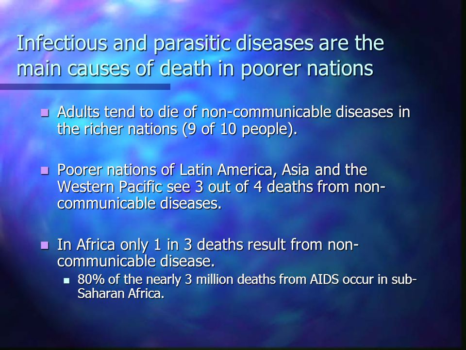 Infectious and parasitic diseases are the main causes of death in poorer nations Adults tend to die of non-communicable diseases in the richer nations (9 of 10 people).