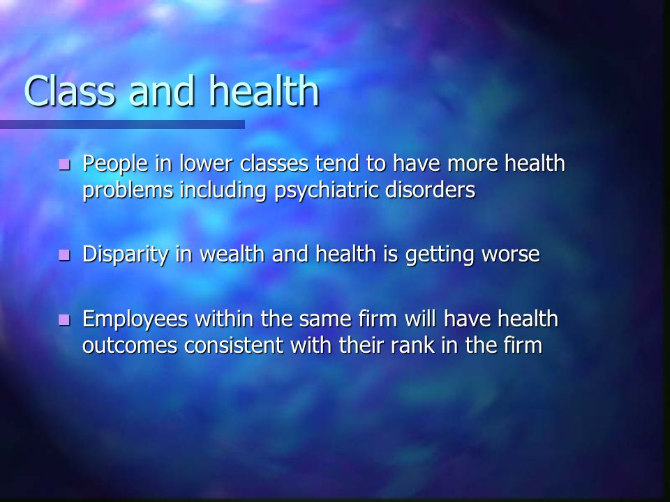 Class and health People in lower classes tend to have more health problems including psychiatric disorders People in lower classes tend to have more health problems including psychiatric disorders Disparity in wealth and health is getting worse Disparity in wealth and health is getting worse Employees within the same firm will have health outcomes consistent with their rank in the firm Employees within the same firm will have health outcomes consistent with their rank in the firm