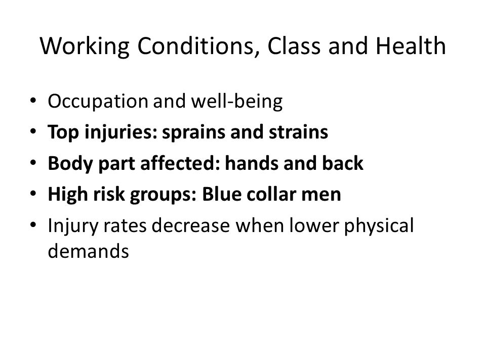 Working Conditions, Class and Health Occupation and well-being Top injuries: sprains and strains Body part affected: hands and back High risk groups: Blue collar men Injury rates decrease when lower physical demands