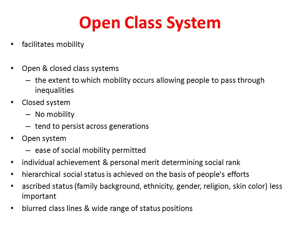 Open Class System facilitates mobility Open & closed class systems – the extent to which mobility occurs allowing people to pass through inequalities Closed system – No mobility – tend to persist across generations Open system – ease of social mobility permitted individual achievement & personal merit determining social rank hierarchical social status is achieved on the basis of people s efforts ascribed status (family background, ethnicity, gender, religion, skin color) less important blurred class lines & wide range of status positions
