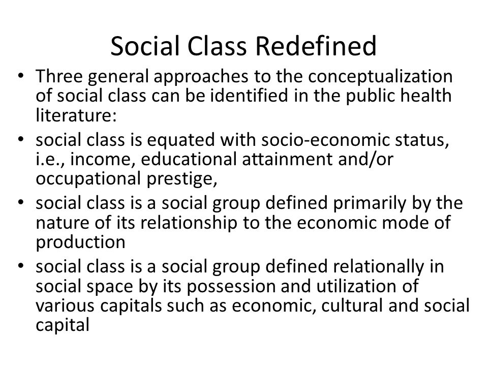 Social Class Redefined Three general approaches to the conceptualization of social class can be identified in the public health literature: social class is equated with socio-economic status, i.e., income, educational attainment and/or occupational prestige, social class is a social group defined primarily by the nature of its relationship to the economic mode of production social class is a social group defined relationally in social space by its possession and utilization of various capitals such as economic, cultural and social capital