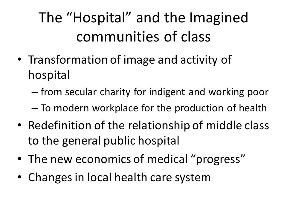 The Hospital and the Imagined communities of class Transformation of image and activity of hospital – from secular charity for indigent and working poor – To modern workplace for the production of health Redefinition of the relationship of middle class to the general public hospital The new economics of medical progress Changes in local health care system