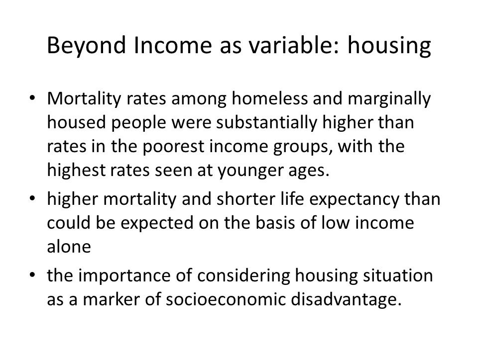 Beyond Income as variable: housing Mortality rates among homeless and marginally housed people were substantially higher than rates in the poorest income groups, with the highest rates seen at younger ages.