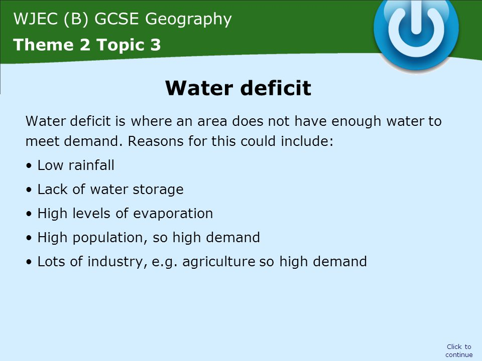 WJEC (B) GCSE Geography Theme 2 Topic 3 Water deficit is where an area does not have enough water to meet demand. Reasons for this could include: Low