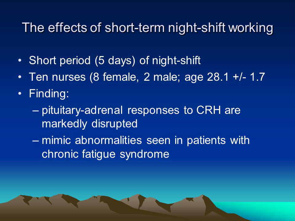 The effects of short-term night-shift working Short period (5 days) of night-shift Ten nurses (8 female, 2 male; age 28.1 +/- 1.7 Finding: –pituitary-adrenal responses to CRH are markedly disrupted –mimic abnormalities seen in patients with chronic fatigue syndrome