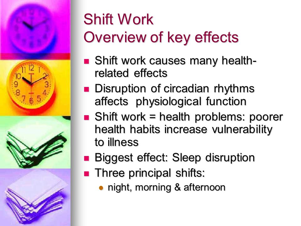 Shift Work Overview of key effects Shift work causes many health- related effects Shift work causes many health- related effects Disruption of circadian rhythms affects physiological function Disruption of circadian rhythms affects physiological function Shift work = health problems: poorer health habits increase vulnerability to illness Shift work = health problems: poorer health habits increase vulnerability to illness Biggest effect: Sleep disruption Biggest effect: Sleep disruption Three principal shifts: Three principal shifts: night, morning & afternoon night, morning & afternoon