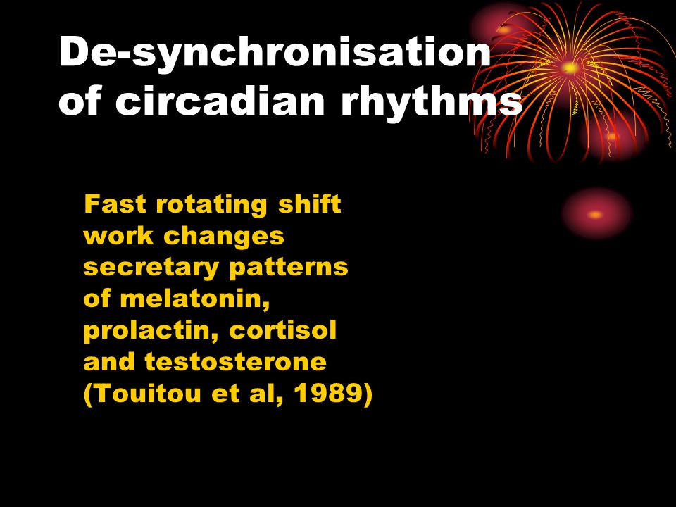 De-synchronisation of circadian rhythms Fast rotating shift work changes secretary patterns of melatonin, prolactin, cortisol and testosterone (Touitou et al, 1989)