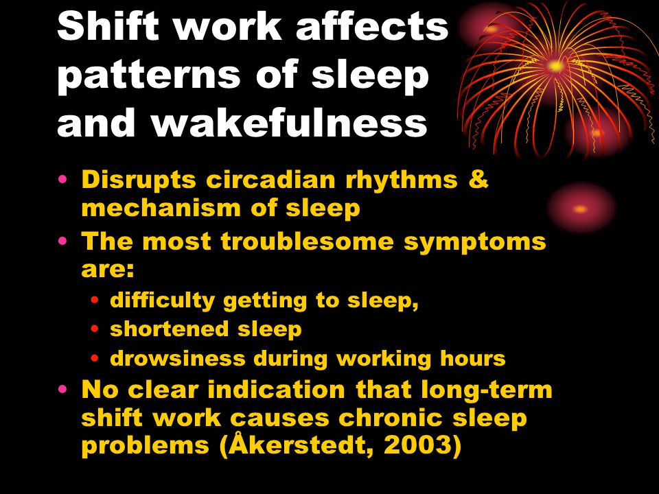 Shift work affects patterns of sleep and wakefulness Disrupts circadian rhythms & mechanism of sleep The most troublesome symptoms are: difficulty getting to sleep, shortened sleep drowsiness during working hours No clear indication that long-term shift work causes chronic sleep problems (Åkerstedt, 2003)